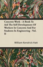 Concrete Work - A Book To Aid The Self-Development Of Workers In Concrete And For Students In Engineering - Vol. II