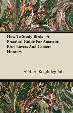 How To Study Birds - A Practical Guide For Amateur Bird-Lovers And Camera-Hunters