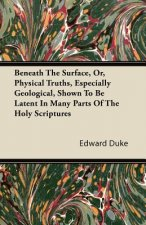 Beneath The Surface, Or, Physical Truths, Especially Geological, Shown To Be Latent In Many Parts Of The Holy Scriptures