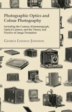 Photographic Optics And Colour Photography - Including The Camera, Kinematograph, Optical Lantern, And The Theory And Practice Of Image Formation
