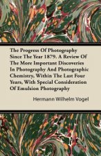 The Progress Of Photography Since The Year 1879. A Review Of The More Important Discoveries In Photography And Photographic Chemistry, Within The Last
