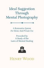 Ideal Suggestion Through Mental Photography - A Restorative System For Home And Private Use - Preceded By A Study Of The Laws Of Mental Healing