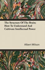 The Structure Of The Brain; How To Understand And Cultivate Intellectual Power