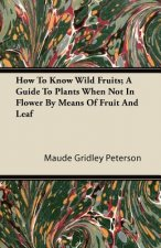 How To Know Wild Fruits; A Guide To Plants When Not In Flower By Means Of Fruit And Leaf