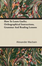 How To Learn Gaelic; Orthographical Instructions, Grammar And Reading Lessons
