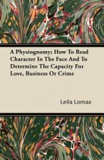 A Physiognomy; How To Read Character In The Face And To Determine The Capacity For Love, Business Or Crime
