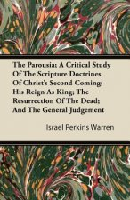The Parousia; A Critical Study Of The Scripture Doctrines Of Christ's Second Coming; His Reign As King; The Resurrection Of The Dead; And The General