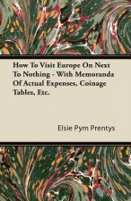 How To Visit Europe On Next To Nothing - With Memoranda Of Actual Expenses, Coinage Tables, Etc.