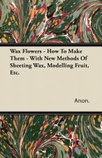 Wax Flowers - How To Make Them - With New Methods Of Sheeting Wax, Modelling Fruit, Etc.