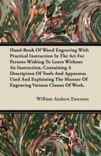 Hand-Book Of Wood Engraving With Practical Instruction In The Art For Persons Wishing To Learn Without An Instruction, Containing A Description Of Too