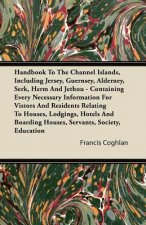 Handbook To The Channel Islands, Including Jersey, Guernsey, Alderney, Serk, Herm And Jethou - Containing Every Necessary Information For Vistors And