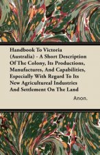 Handbook To Victoria (Australia) - A Short Description Of The Colony, Its Productions, Manufactures, And Capabilities, Especially With Regard To Its N