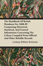 The Handbook Of British Honduras For 1888-89 Comprising Historical, Statistical, And General Information Concerning The Colony Compiled From Official