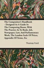 The Compositor's Handbook - Designed As A Guide In The Composing Room, With The Practice As To Book, Job, Newspaper, Law, And Parliamentary Work, The
