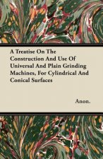 A Treatise On The Construction And Use Of Universal And Plain Grinding Machines, For Cylindrical And Conical Surfaces