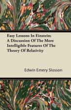 Easy Lessons In Einstein; A Discussion Of The More Intelligible Features Of The Theory Of Relativity