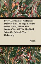 Every-Day Ethics; Addresses Delivered In The Page Lecture Series, 1909, Before The Senior Class Of The Sheffield Scientific School, Yale University