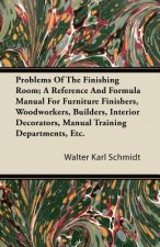 Problems Of The Finishing Room; A Reference And Formula Manual For Furniture Finishers, Woodworkers, Builders, Interior Decorators, Manual Training De