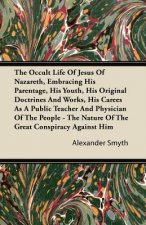 The Occult Life Of Jesus Of Nazareth, Embracing His Parentage, His Youth, His Original Doctrines And Works, His Career As A Public Teacher And Physici