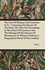 The Case of Thomas, Lord Cochrane, K. B. - Containing the History of the Hoax, the Trial, the Proceedings in the House of Commons, and the Meetings of