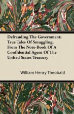 Defrauding The Government; True Tales Of Smuggling, From The Note-Book Of A Confidential Agent Of The United States Treasury