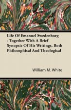 Life Of Emanuel Swedenborg - Together With A Brief Synopsis Of His Writings, Both Philosophical And Theological