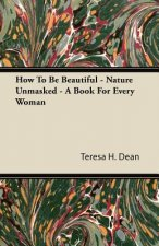 How To Be Beautiful - Nature Unmasked - A Book For Every Woman