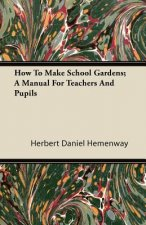 How To Make School Gardens; A Manual For Teachers And Pupils