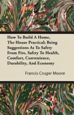 How To Build A Home, The House Practical; Being Suggestions As To Safety From Fire, Safety To Health, Comfort, Convenience, Durability, And Economy