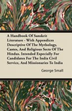 A Handbook Of Sanskrit Literature - With Appendices Descriptive Of The Mythology, Castes, And Religious Sects Of The Hindus. Intended Especially For C