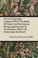 Avesta Eschatology - Compared With The Books Of Daniel And Revelations; Being Supplementary To Zarathushira, Philo, The Achamenids And Israel