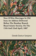 Next Of Kin Marriages In Old Iran; An Address Delivered Before The Bombay Branch Royal Asiatic Society, On The 15th And 22nd April, 1887