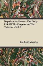 Napoleon At Home - The Daily Life Of The Emperor At The Tuileries - Vol. I