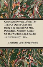 Court and Private Life in the Time of Queen Charlotte - Being the Journals of Mrs. Papendiek, Assistant Keeper of the Wardrobe and Reader to Her Majes