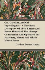 Gas, Gasoline, And Oil Vapor Engines - A New Book Descriptive Of Their Theory And Power, Illustrated Their Design, Construction And Operation For Stat