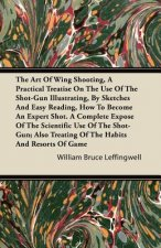 The Art Of Wing Shooting, A Practical Treatise On The Use Of The Shot-Gun Illustrating, By Sketches And Easy Reading, How To Become An Expert Shot. A