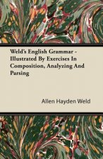 Weld's English Grammar - Illustrated By Exercises In Composition, Analyzing And Parsing