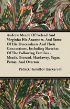 Andrew Meade Of Ireland And Virginia; His Ancestors, And Some Of His Descendants And Their Connections, Including Sketches Of The Following Families -
