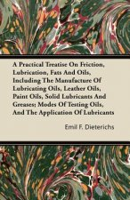A Practical Treatise On Friction, Lubrication, Fats And Oils, Including The Manufacture Of Lubricating Oils, Leather Oils, Paint Oils, Solid Lubricant
