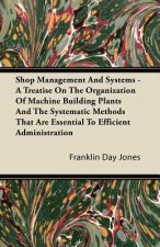Shop Management And Systems - A Treatise On The Organization Of Machine Building Plants And The Systematic Methods That Are Essential To Efficient Adm