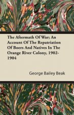The Aftermath Of War; An Account Of The Repatriation Of Boers And Natives In The Orange River Colony, 1902-1904