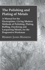 The Polishing And Plating Of Metals; A Manual For The Electroplater, Giving Modern Methods Of Polishing, Plating, Buffing, Oxydizing And Lacquering Me