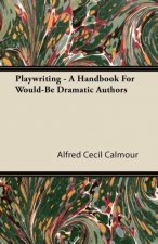 Playwriting - A Handbook For Would-Be Dramatic Authors