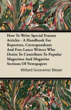 How To Write Special Feature Articles - A Handbook For Reporters, Correspondents And Free-Lance Writers Who Desire To Contribute To Popular Magazines