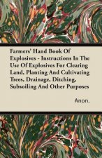 Farmers' Hand Book Of Explosives - Instructions In The Use Of Explosives For Clearing Land, Planting And Cultivating Trees, Drainage, Ditching, Subsoi