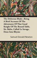 The Dolorous Blade ; Being A Brief Account Of The Adventures Of That Good Knight Of The Round Table, Sir. Balin, Called Le Savage, Done Into Rhyme