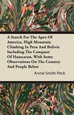 A Search For The Apex Of America, High Mountain Climbing In Peru And Bolivia Including The Conquest Of Huascaran, With Some Observations On The Countr