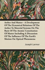 Aether And Matter - A Development Of The Dynamical Relations Of The Aether To Material Systems On The Basis Of The Atomic Constitution Of Matter Inclu