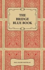 The Bridge Blue Book - A Compilation of Opinions of the Leading Bridge Authorities on Leads, Declarations, Inferences, and the General Play of the Gam