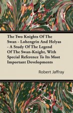 The Two Knights of the Swan - Lohengrin and Helyas - A Study of the Legend of the Swan-Knight, with Special Reference to Its Most Important Developmen